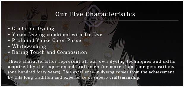 Our Five Characteristics •Gradation Dyeing•Yuzen Dyeing combined with Tie-Dye•Profound Youze Color Phase•Whitewashing•Daring Touch and Composition These characteristics represent all our own dyeing techniques and skills acquired by the experienced craftsmen for more than four generations (one hundred forty years). This excellence in dyeing comes from the achievement by this long tradition and experience of superb craftsmanship.